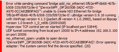 """Error while sending command 'bridge add_nio_ethernet 0fb2e4ff-6b68-407b-b508-335cfd972c9e-0 """"\Device\NPF_{9F26050B-3ADC-4720-A970-0CCA82BB9FA0}""""': unable to create NIO Ethernet for bridge '0fb2e4ff-6b68-407b-b508-335cfd972c9e-0': uBridge version 0.9.16 running with WinPcap version 4.1.3 (packet.dll version 4.1.0.2980), based on libpcap version 1.0 branch 1_0_rel0b (20091008) Hypervisor TCP control server started (IP localhost port 53822). UDP tunnel connecting from local port 10000 to IPv4 addresss 192.168.0.100 on port 20006 nio_ethernet_open: unable to open device '\Device\NPF_{9F26050B-3ADC-4720-A970-0CCA82BB9FA0}': Error opening adapter: The system cannot find the device specified. (20)  Error while sending command 'bridge add_nio_ethernet 0fb2e4ff-6b68-407b-b508-335cfd972c9e-0 """"\Device\NPF_{9F26050B-3ADC-4720-A970-0CCA82BB9FA0}""""': unable to create NIO Ethernet for bridge '0fb2e4ff-6b68-407b-b508-335cfd972c9e-0': uBridge version 0.9.16 running with WinPcap version 4.1.3 (packet.dll version 4.1.0.2980), based on libpcap version 1.0 branch 1_0_rel0b (20091008) Hypervisor TCP control server started (IP localhost port 53844). UDP tunnel connecting from local port 10000 to IPv4 addresss 192.168.0.100 on port 20006 nio_ethernet_open: unable to open device '\Device\NPF_{9F26050B-3ADC-4720-A970-0CCA82BB9FA0}': Error opening adapter: The system cannot find the device specified. (20)  Error while sending command 'bridge add_nio_ethernet 0fb2e4ff-6b68-407b-b508-335cfd972c9e-0 """"\Device\NPF_{9F26050B-3ADC-4720-A970-0CCA82BB9FA0}""""': unable to create NIO Ethernet for bridge '0fb2e4ff-6b68-407b-b508-335cfd972c9e-0': uBridge version 0.9.16 running with WinPcap version 4.1.3 (packet.dll version 4.1.0.2980), based on libpcap version 1.0 branch 1_0_rel0b (20091008) Hypervisor TCP control server started (IP localhost port 53961). UDP tunnel connecting from local port 10000 to IPv4 addresss 192.168.0.100 on port 20006 Ethernet interface \Device\NPF_{9F26050B-3ADC-4720-A970-0CCA82BB9F"""